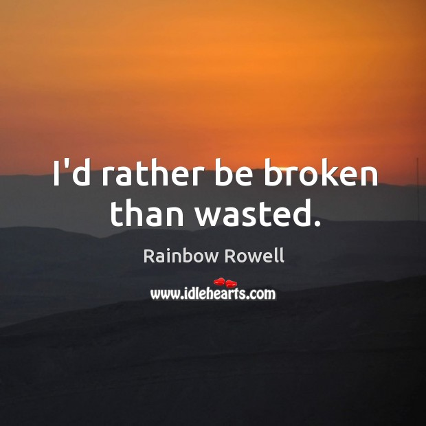 I'd rather be broken than wasted. Rainbow Rowell Picture Quote