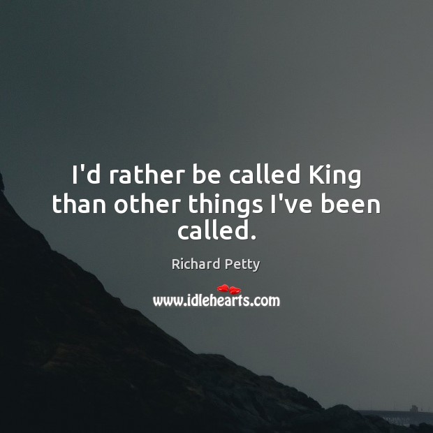 I'd rather be called King than other things I've been called. Richard Petty Picture Quote