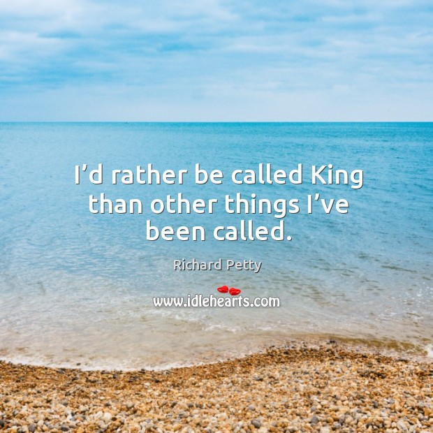 I'd rather be called king than other things I've been called. Image