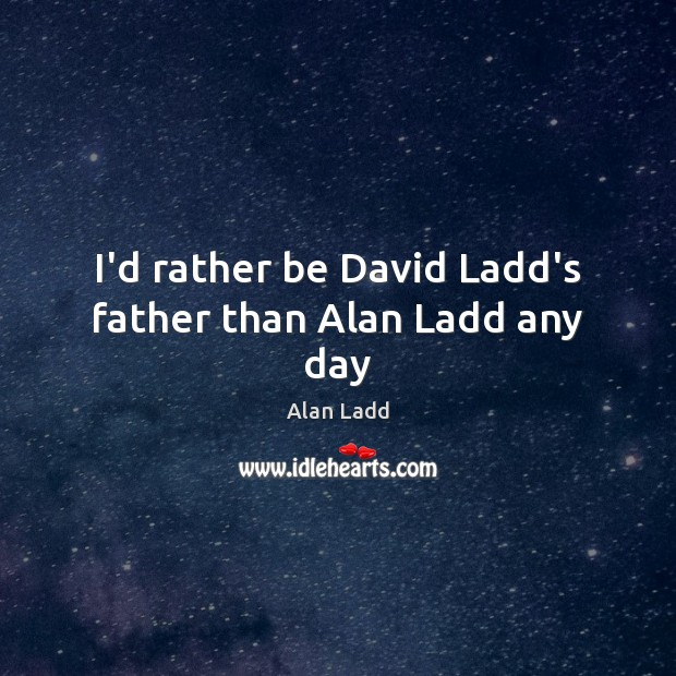 I'd rather be David Ladd's father than Alan Ladd any day Image
