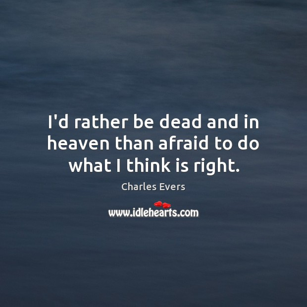I'd rather be dead and in heaven than afraid to do what I think is right. Afraid Quotes Image