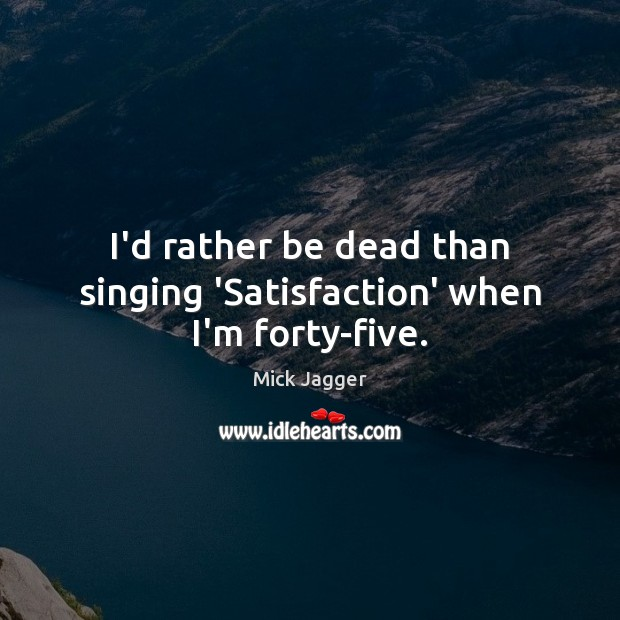 I'd rather be dead than singing 'Satisfaction' when I'm forty-five. Mick Jagger Picture Quote