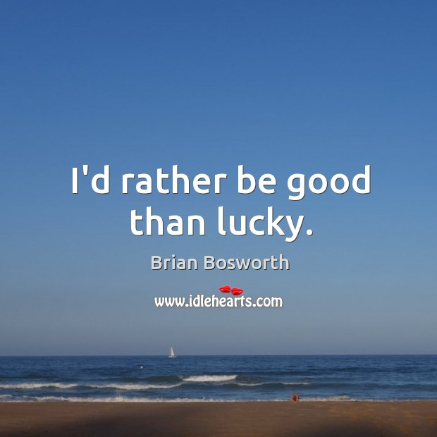 I'd rather be good than lucky. Brian Bosworth Picture Quote