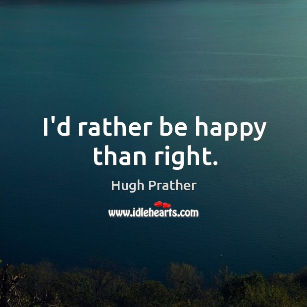 Image, I'd rather be happy than right.