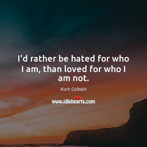 Image, I'd rather be hated for who I am, than loved for who I am not.