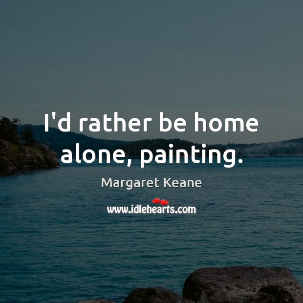 I'd rather be home alone, painting. Image