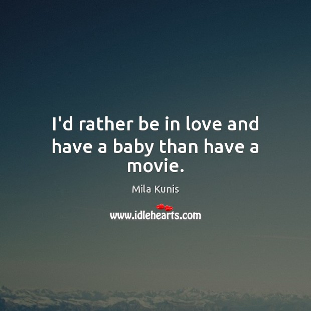 Image, I'd rather be in love and have a baby than have a movie.