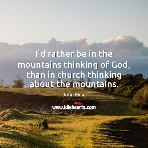 I'd rather be in the mountains thinking of God, than in John Muir Picture Quote