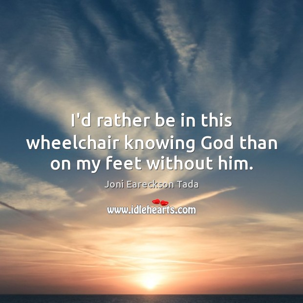 Image, I'd rather be in this wheelchair knowing God than on my feet without him.