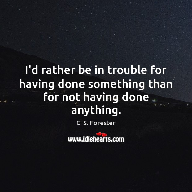 Image, I'd rather be in trouble for having done something than for not having done anything.