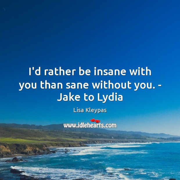 I'd rather be insane with you than sane without you. – Jake to Lydia Image