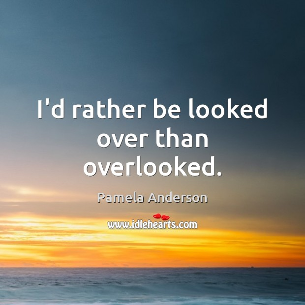 Image, I'd rather be looked over than overlooked.
