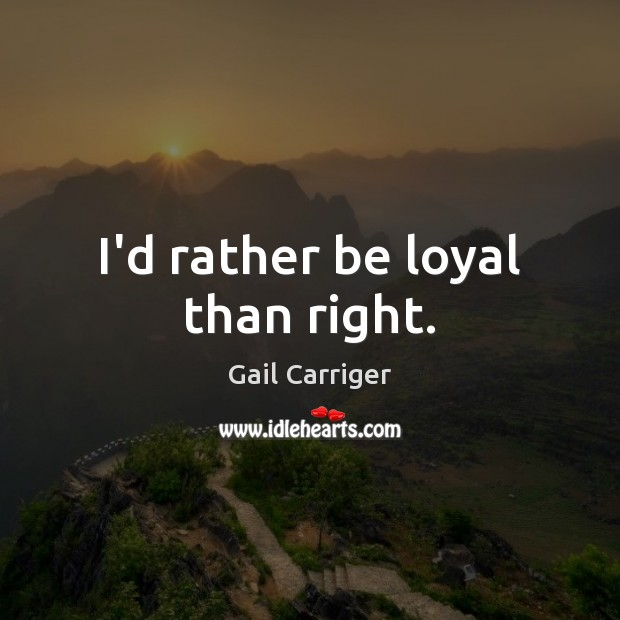I'd rather be loyal than right. Gail Carriger Picture Quote