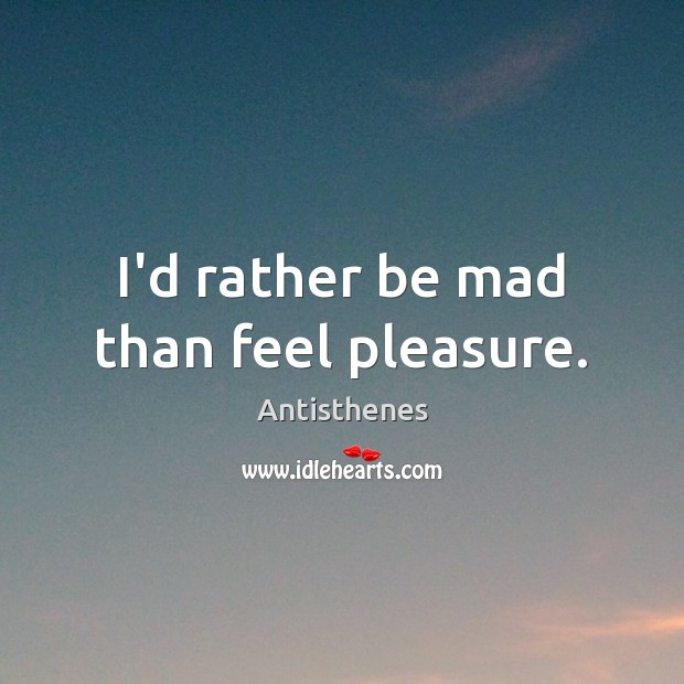 Image, I'd rather be mad than feel pleasure.