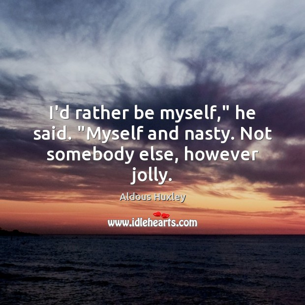 """Image, I'd rather be myself,"""" he said. """"Myself and nasty. Not somebody else, however jolly."""