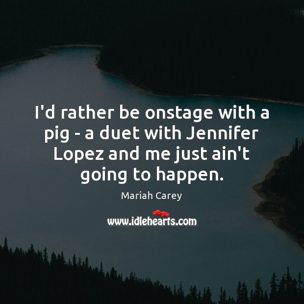 I'd rather be onstage with a pig – a duet with Jennifer Mariah Carey Picture Quote
