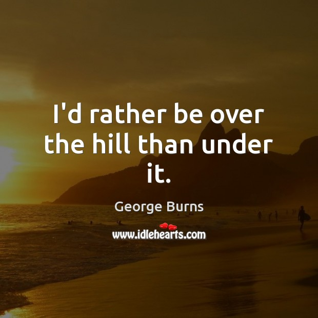 Image, I'd rather be over the hill than under it.