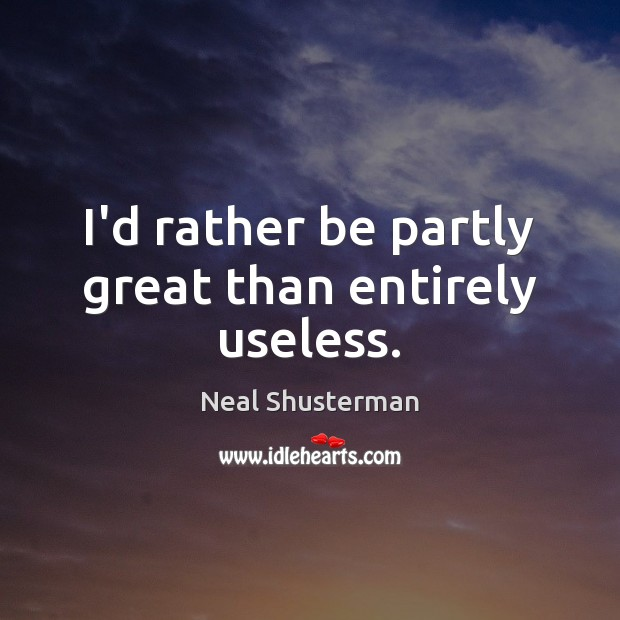 I'd rather be partly great than entirely useless. Image
