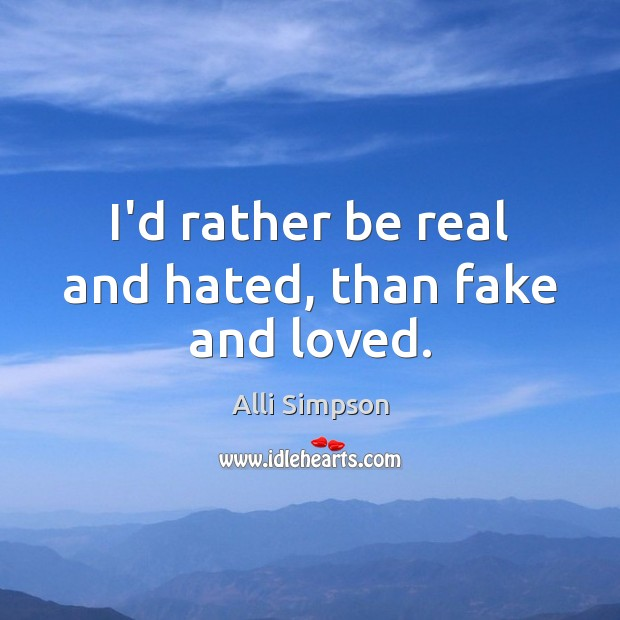 Image, I'd rather be real and hated, than fake and loved.