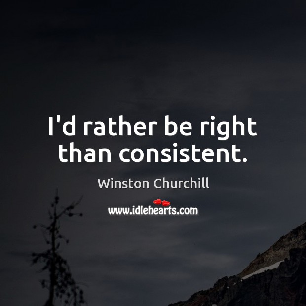I'd rather be right than consistent. Winston Churchill Picture Quote