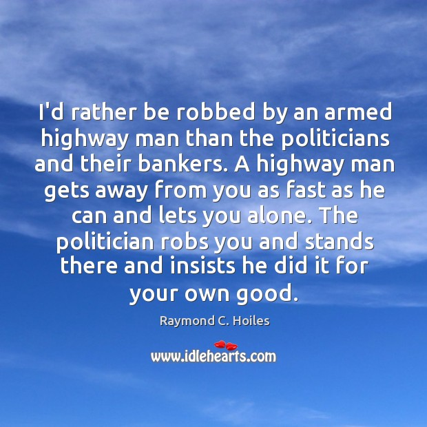 I'd rather be robbed by an armed highway man than the politicians Image