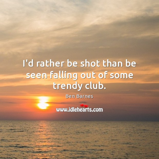 I'd rather be shot than be seen falling out of some trendy club. Ben Barnes Picture Quote