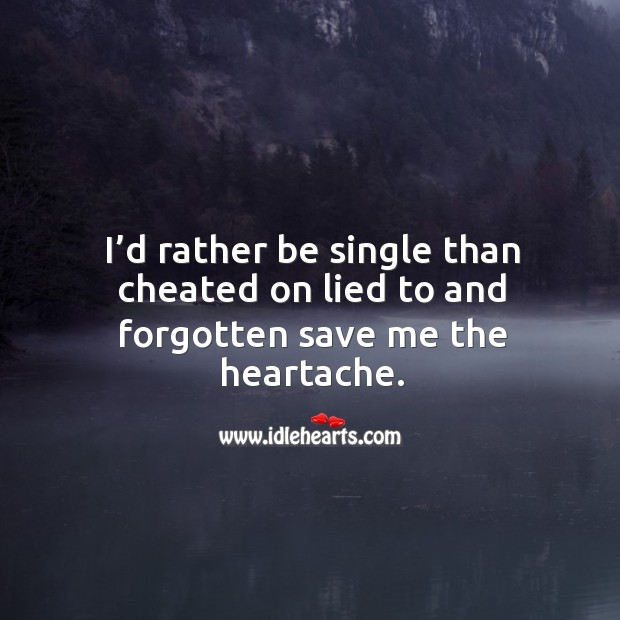 I'd rather be single than cheated on lied to and forgotten save me the heartache. Image