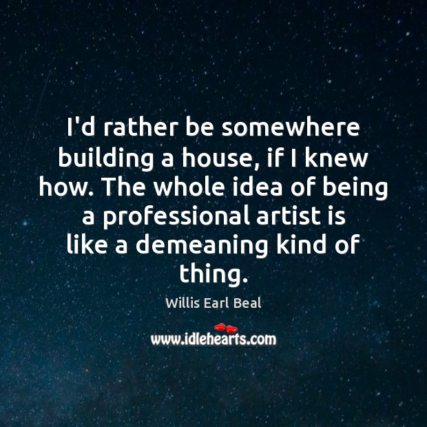 I'd rather be somewhere building a house, if I knew how. The Image