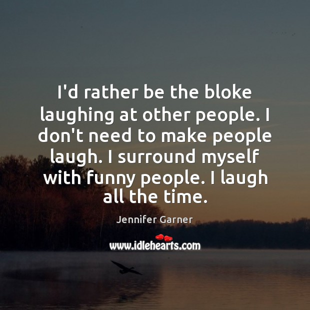 I'd rather be the bloke laughing at other people. I don't need Image