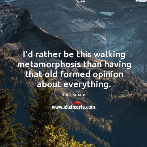 I'd rather be this walking metamorphosis than having that old formed opinion Image