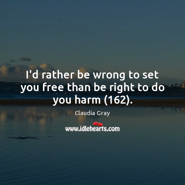 I'd rather be wrong to set you free than be right to do you harm (162). Image
