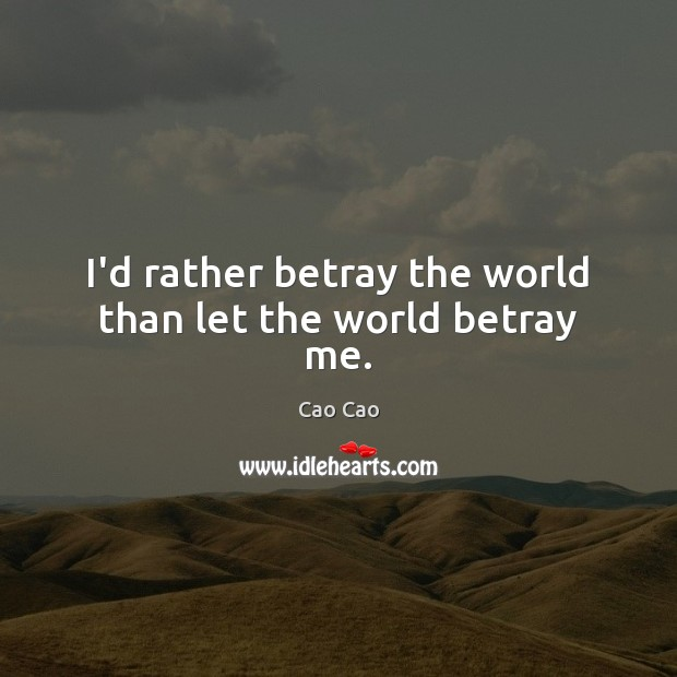 Image, I'd rather betray the world than let the world betray me.