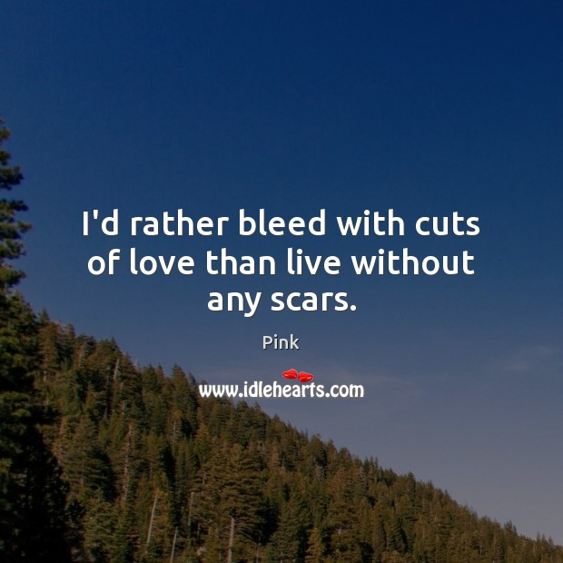 I'd rather bleed with cuts of love than live without any scars. Pink Picture Quote