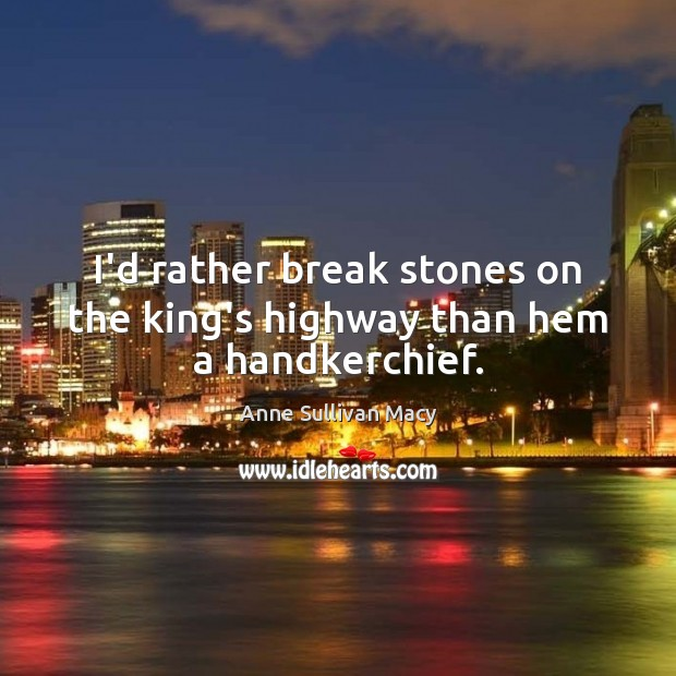 Image, I'd rather break stones on the king's highway than hem a handkerchief.