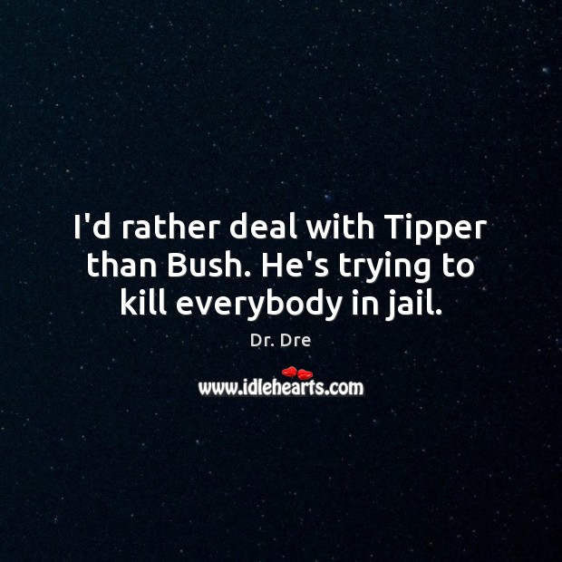 I'd rather deal with Tipper than Bush. He's trying to kill everybody in jail. Image