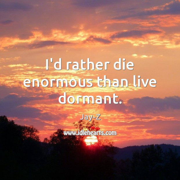 I'd rather die enormous than live dormant. Jay-Z Picture Quote