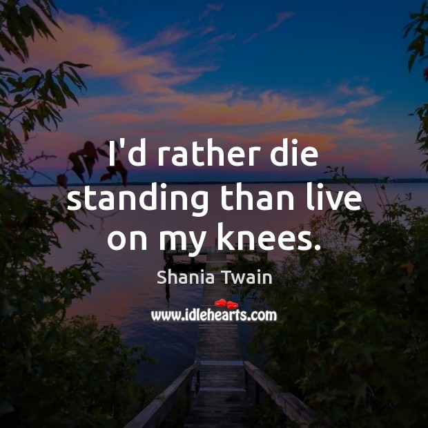 I'd rather die standing than live on my knees. Image