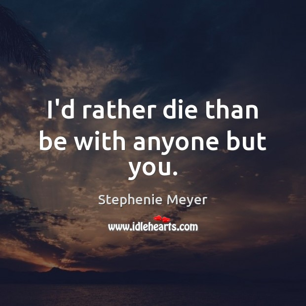 I'd rather die than be with anyone but you. Image