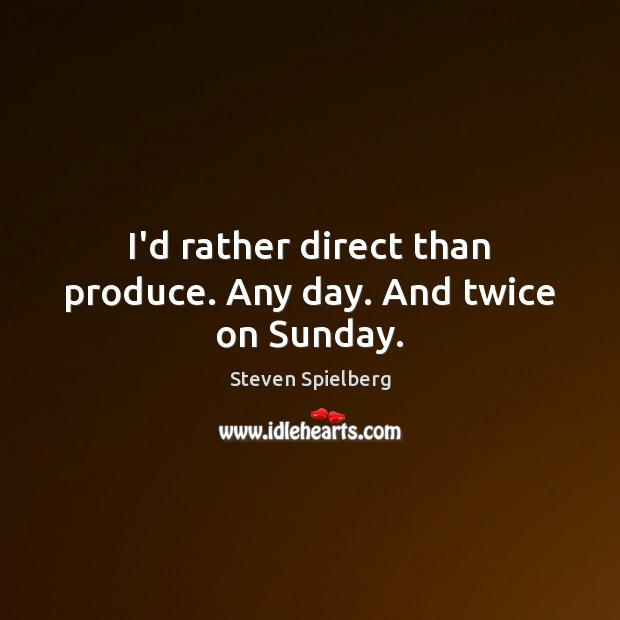 I'd rather direct than produce. Any day. And twice on Sunday. Image