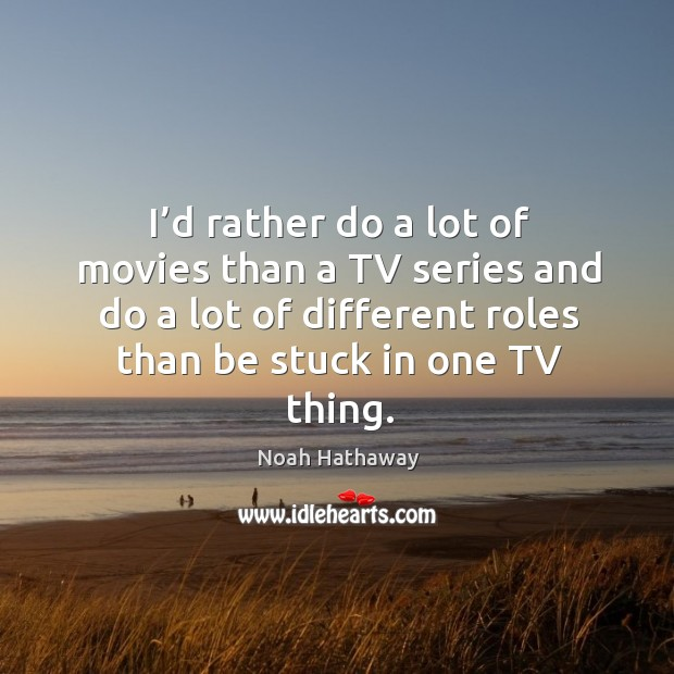 I'd rather do a lot of movies than a tv series and do a lot of different roles than be stuck in one tv thing. Noah Hathaway Picture Quote