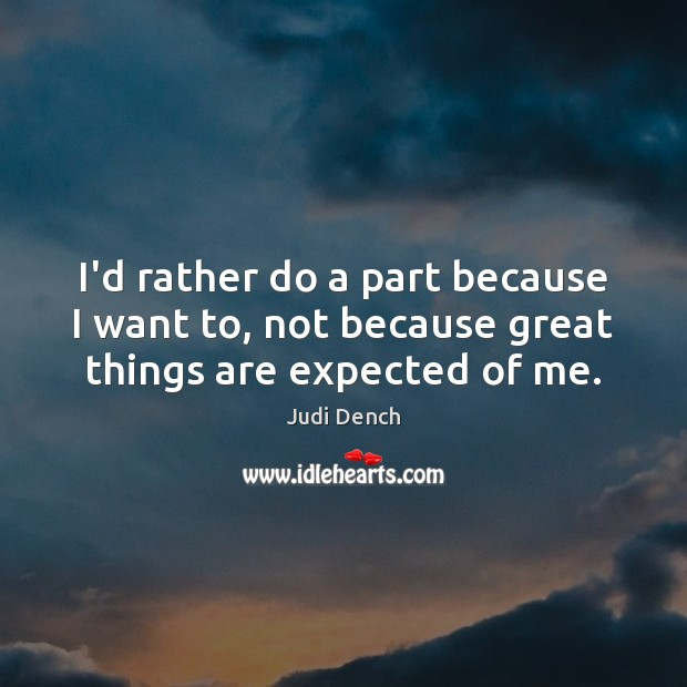 I'd rather do a part because I want to, not because great things are expected of me. Judi Dench Picture Quote