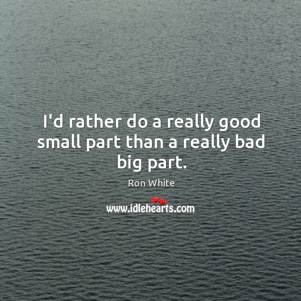 I'd rather do a really good small part than a really bad big part. Ron White Picture Quote