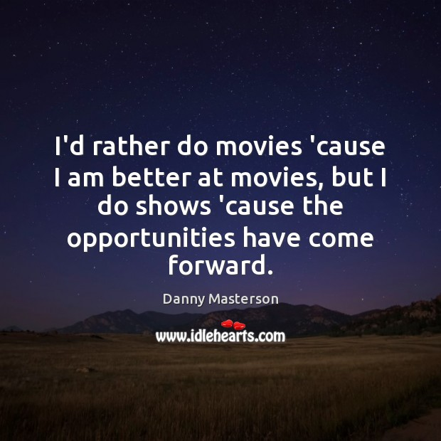 I'd rather do movies 'cause I am better at movies, but I Danny Masterson Picture Quote
