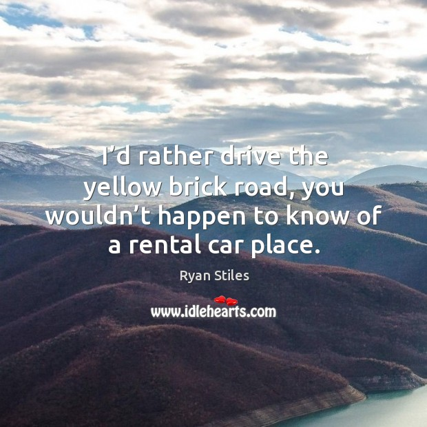 Image, I'd rather drive the yellow brick road, you wouldn't happen to know of a rental car place.