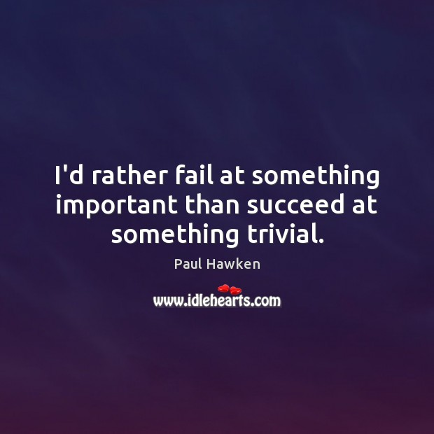 I'd rather fail at something important than succeed at something trivial. Paul Hawken Picture Quote