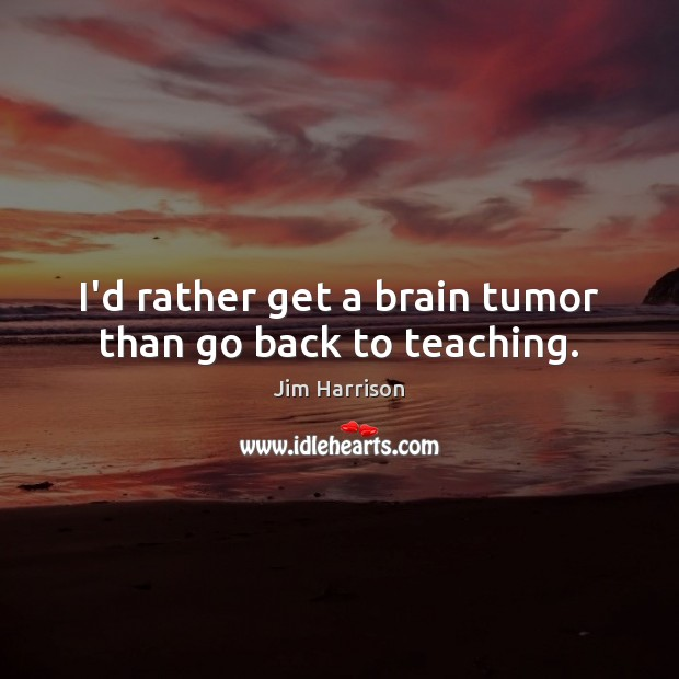 I'd rather get a brain tumor than go back to teaching. Jim Harrison Picture Quote