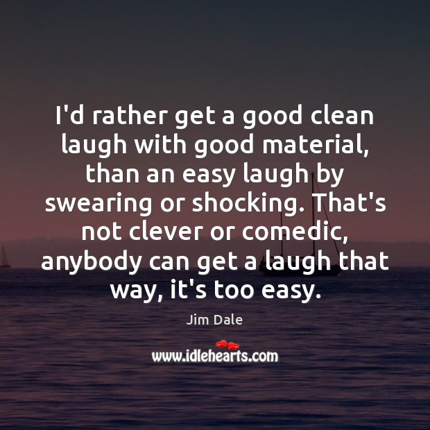 I'd rather get a good clean laugh with good material, than an Image