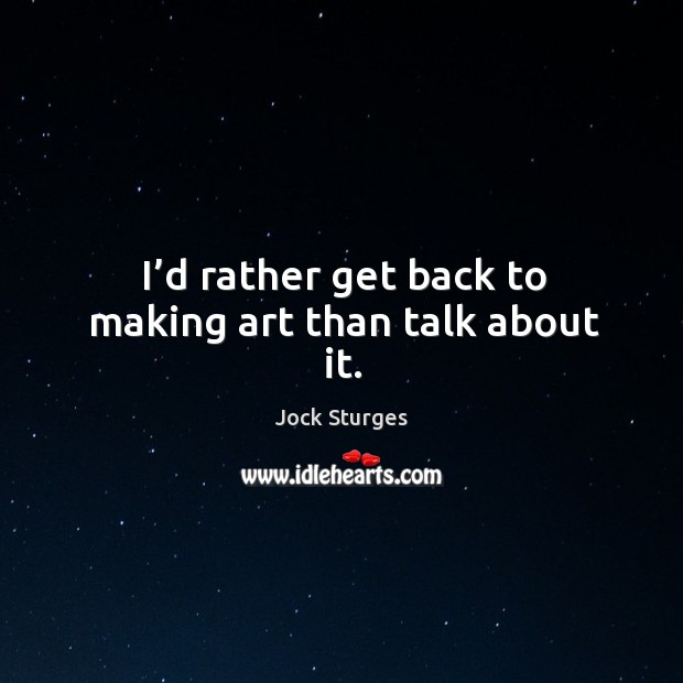 I'd rather get back to making art than talk about it. Image