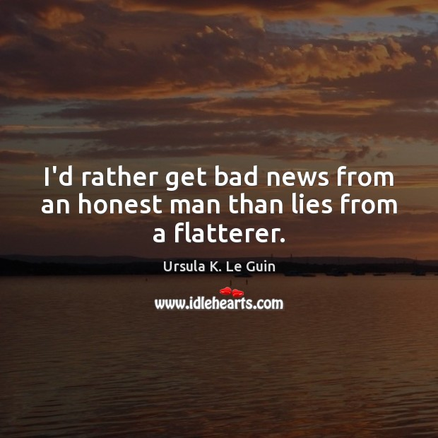 I'd rather get bad news from an honest man than lies from a flatterer. Image