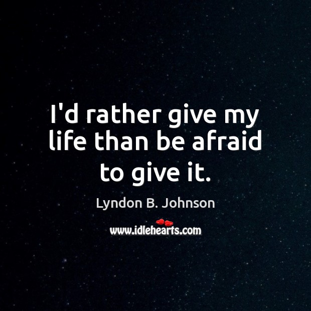 Image, I'd rather give my life than be afraid to give it.